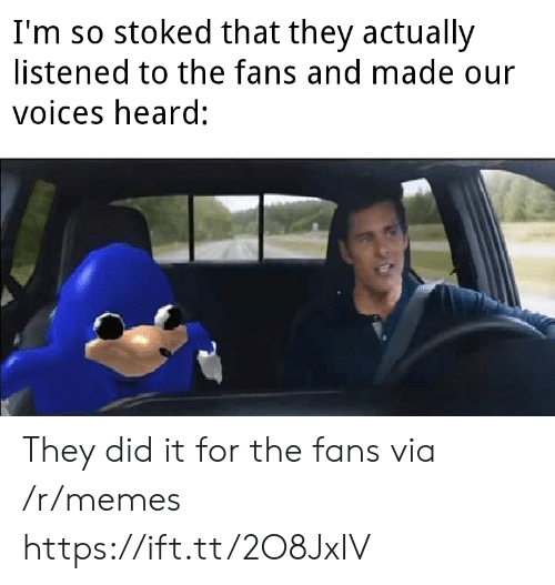 Memes, Stoked, and Via: I'm so stoked that they actually  listened to the fans and made our  voices heard: They did it for the fans via /r/memes https://ift.tt/2O8JxIV