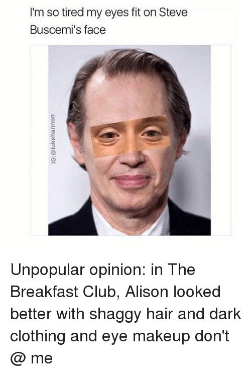Breakfast Club: I'm so tired my eyes fit on Steve  Buscemi's face Unpopular opinion: in The Breakfast Club, Alison looked better with shaggy hair and dark clothing and eye makeup don't @ me