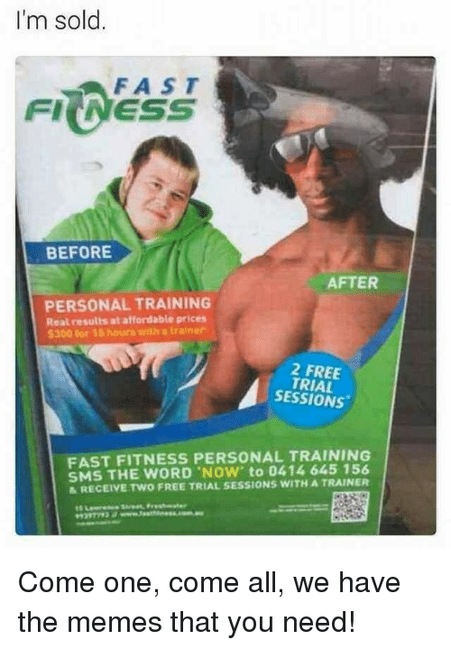 Memes, Free, and Word: I'm sold.  FAST  FIINESS  BEFORE  AFTER  PERSONAL TRAINING  Real results at affordable prices  5300 for 15 hours with a trainer  2 FREE  TRIAL  SESSIONS  FAST FITNESS PERSONAL TRAINING  SMS THE WORD NOW' to 0414 645 156  &RECEIVE TWO FREE TRIAL SESSIONS WITH A TRAINER Come one, come all, we have the memes that you need!