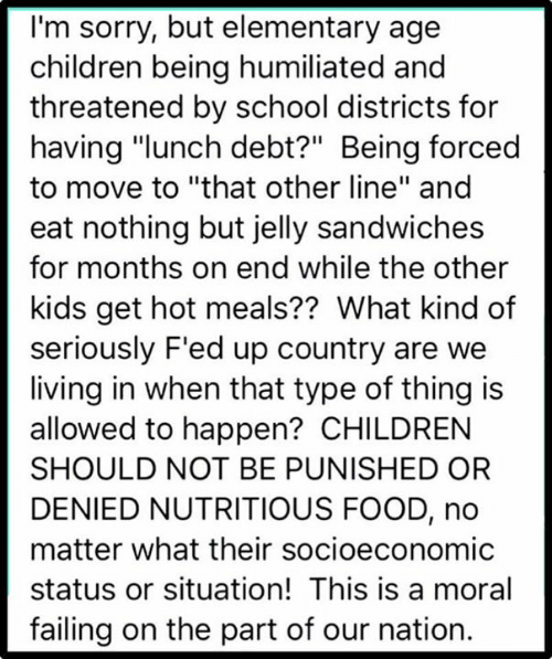 """failing: I'm sorry, but elementary age  children being humiliated and  threatened by school districts for  having """"lunch debt?"""" Being forced  to move to """"that other line"""" and  eat nothing but jelly sandwiches  for months on end while the other  kids get hot meals?? What kind of  seriously F'ed up country are we  living in when that type of thing is  allowed to happen? CHILDREN  SHOULD NOT BE PUNISHED OR  DENIED NUTRITIOUS FOOD, no  matter what their socioeconomic  status or situation! This is a moral  failing on the part of our nation."""