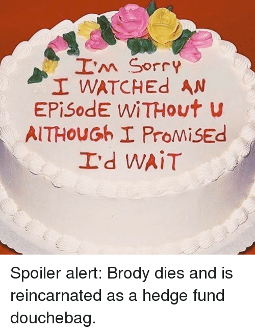 Funny, Spoiler, and Alert: I'm sorry  I WATCHEd AN  Episode WiTHout  AITHOUGoh I ProMisEd  I'd WAIT Spoiler alert: Brody dies and is reincarnated as a hedge fund douchebag.