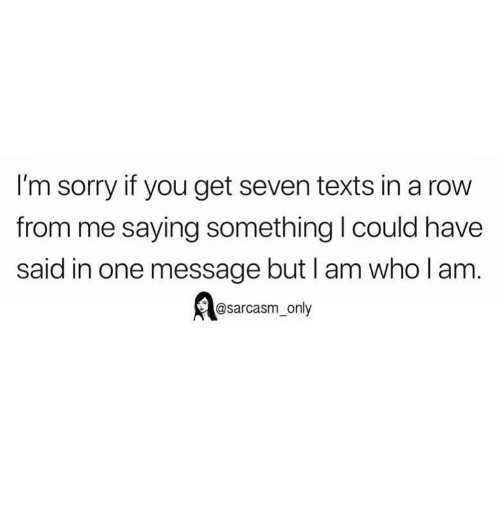 Sarcasm Only: I'm sorry if you get seven texts in a row  from me saying something I could have  said in one message but I am who l am  @sarcasm_only