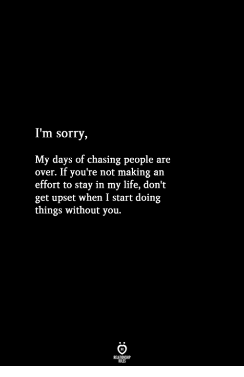 Life, Sorry, and You: I'm sorry,  My days of chasing people are  over. If you're not making an  effort to stay in my life, don't  get upset when I start doing  things without you.
