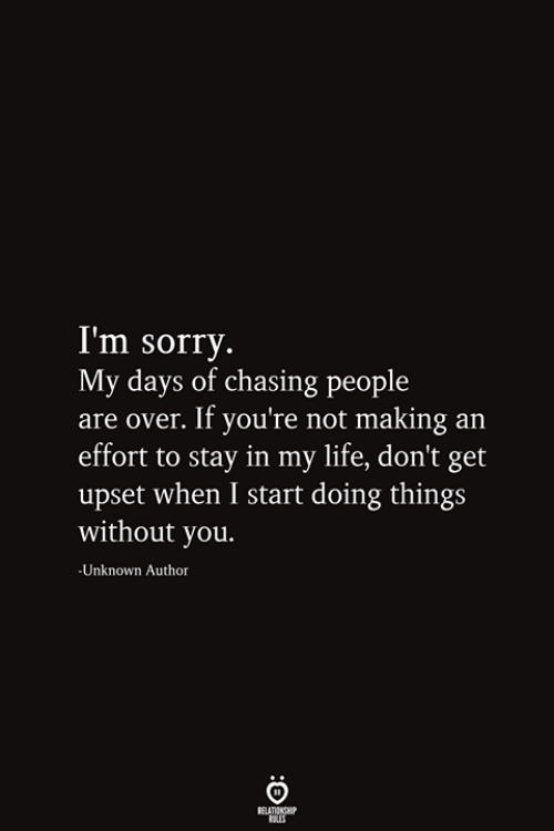 Life, Sorry, and Unknown: I'm sorry.  My days of chasing people  are over. If you're not making an  effort to stay in my life, don't get  |upset when I start doing things  without you.  -Unknown Author  RELATIONSHIP  ES