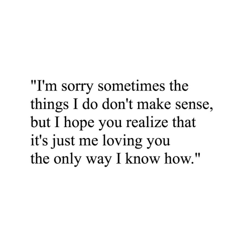 "Sorry, Hope, and How: ""I'm sorry sometimes the  things I do don't make sense,  but I hope you realize that  it's just me loving you  the only way I know how."""