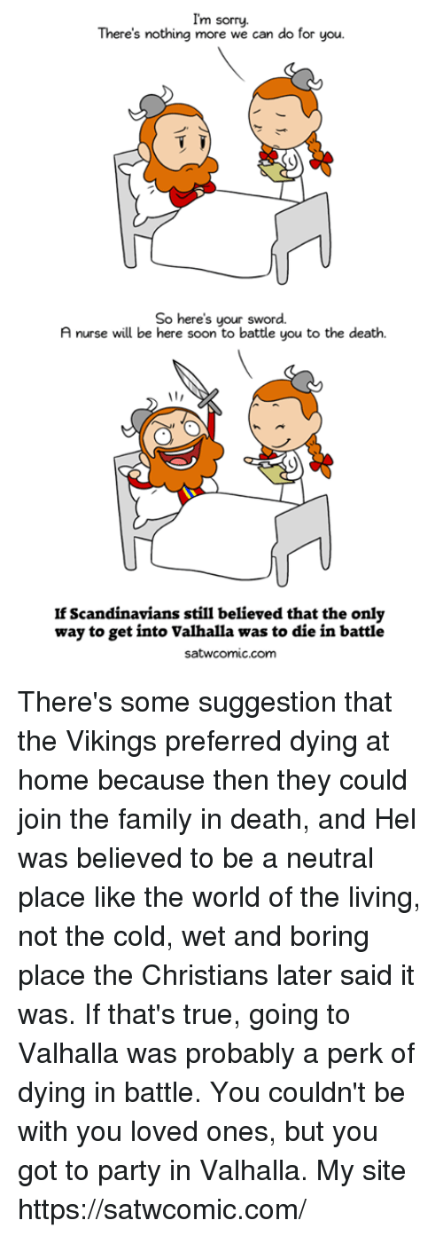 Dank, Family, and Party: I'm sorry.  There's nothing more we can do for you  So here's your sword.  A nurse will be here soon to battle you to the death.  If Scandinavians still believed that the only  way to get into Valhalla was to die in battle  satwcomic.com There's some suggestion that the Vikings preferred dying at home because then they could join the family in death, and Hel was believed to be a neutral place like the world of the living, not the cold, wet and boring place the Christians later said it was. If that's true, going to Valhalla was probably a perk of dying in battle. You couldn't be with you loved ones, but you got to party in Valhalla.  My site https://satwcomic.com/