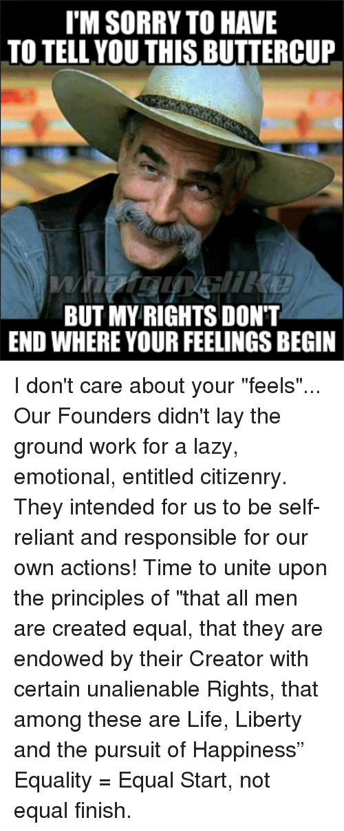 "Lazy, Life, and Memes: I'M SORRY TO HAVE  TO TELL.YOU THIS BUTTERCUP  BUT MY RIGHTS DONT  END WHERE YOUR FEELINGS BEGIN I don't care about your ""feels""... Our Founders didn't lay the ground work for a lazy, emotional, entitled citizenry. They intended for us to be self-reliant and responsible for our own actions! Time to unite upon the principles of ""that all men are created equal, that they are endowed by their Creator with certain unalienable Rights, that among these are Life, Liberty and the pursuit of Happiness"" Equality = Equal Start, not equal finish."