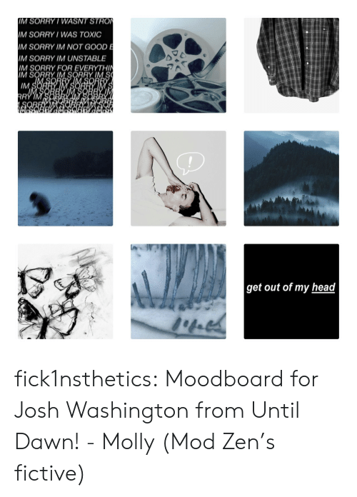 mod: IM SORRY/ WASNT STRO  IM SORRY WAS TOXIC  IM SORRY IM NOT GOOD E  M SORRY IM UNSTABLE  IM SORRY FOR EVERYTHIN  IM SORRY IM SORRY IM S  IM S  RRY IM  get out of my head fick1nsthetics:  Moodboard for Josh Washington from Until Dawn! - Molly (Mod Zen's fictive)