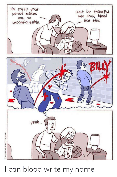 uncomfortable: I'm sorry your  period makes  Just be thankful  men don't bleed  like this  you so  uncomfortable.  BILLY  yeah  CartoonsForYou.com I can blood write my name