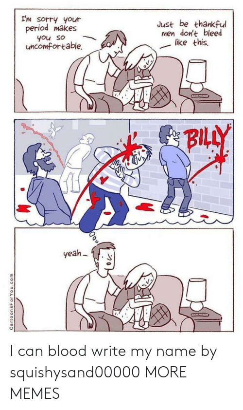 uncomfortable: I'm sorry your  period makes  Just be thankful  men don't bleed  like this  you so  uncomfortable.  BILLY  yeah  CartoonsForYou.com I can blood write my name by squishysand00000 MORE MEMES