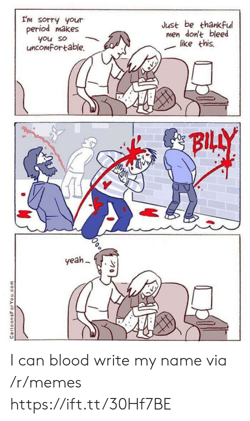 uncomfortable: I'm sorry your  period makes  Just be thankful  men don't bleed  like this  you so  uncomfortable.  BILLY  yeah  CartoonsForYou.com I can blood write my name via /r/memes https://ift.tt/30Hf7BE
