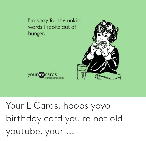 Im Sory For The Unkind Words I Spoke Out Of Hunger Your E Cards Someecardscom Hoops Yoyo Birthday Card You Re Not Old Youtube Meme