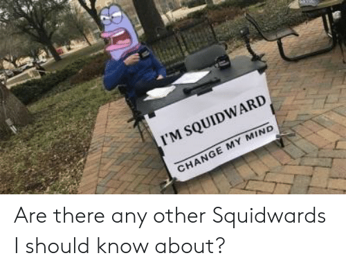Squidward, Change, and Mind: I'M SQUIDWARD  CHANGE MY MIND Are there any other Squidwards I should know about?