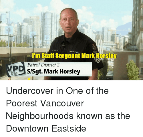 staff sergeant: I'm Staff Sergeant Mark Horsley  Patrol District 2  S/Sgt. Mark Horsley Undercover in One of the Poorest Vancouver Neighbourhoods known as the Downtown Eastside