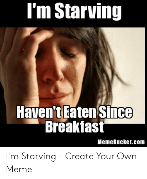 Memebucket: I'm Starving  Haven't Eaten since  Breakfast  MemeBucket.com I'm Starving - Create Your Own Meme