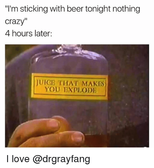 """Hourse: """"I'm sticking with beer tonight nothing  crazy  4 hours later:  JUICB THAT MAKES  YOU EXPLODE I love @drgrayfang"""
