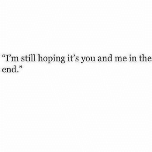 "You, Still, and You and Me: ""I'm still hoping it's you and me in the  end."""
