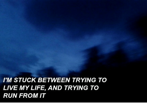 Life, Run, and Live: IM STUCK BETWEEN TRYING TO  LIVE MY LIFE, AND TRYING TO  RUN FROM IT