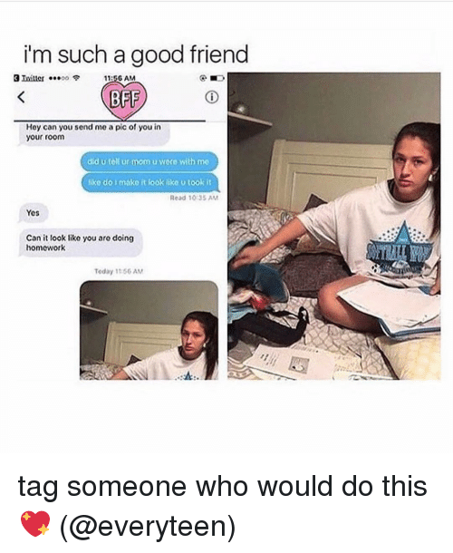 Memes, Good, and Today: i'm such a good friend  1:56 AM  BFF  Hey can you send me a pic of you in  your room  did u tell ur mom u wore with me  like do i mako it look like u took it  Read 10:35 AM  Yes  Can it look like you are doing  homowork  Today 11:56 AM tag someone who would do this 💖 (@everyteen)
