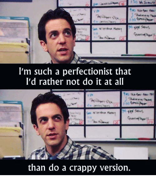 All, Do It, and Such: I'm such a perfectionist that  I'd rather not do it at all  than do a crappy version.