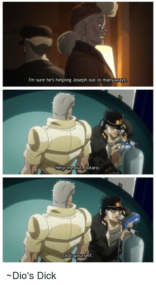 Dank, Dicks, and Dick: I'm sure he's helping Joseph out in many  ways.  Help me out, Jotaro.  Dotyourself. ~Dio's Dick