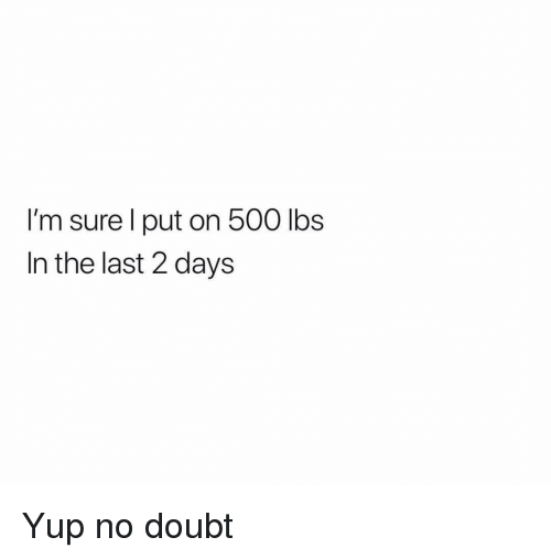 Funny, Doubt, and No Doubt: I'm sure l put on 500 lbs  In the last 2 days Yup no doubt
