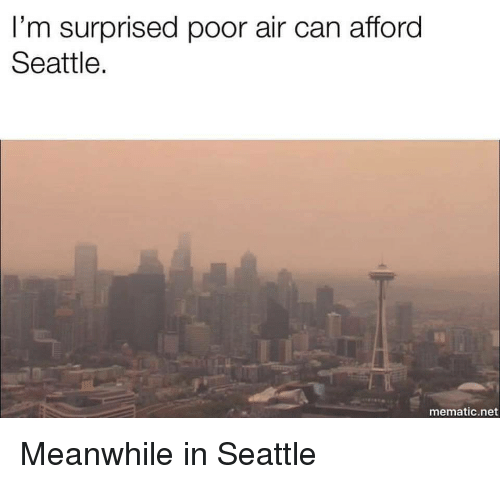 Im Surprised: I'm surprised poor air can afford  Seattle.  mematic.net Meanwhile in Seattle
