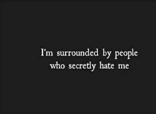 Hate Me: I'm surrounded by people  who secretly hate me