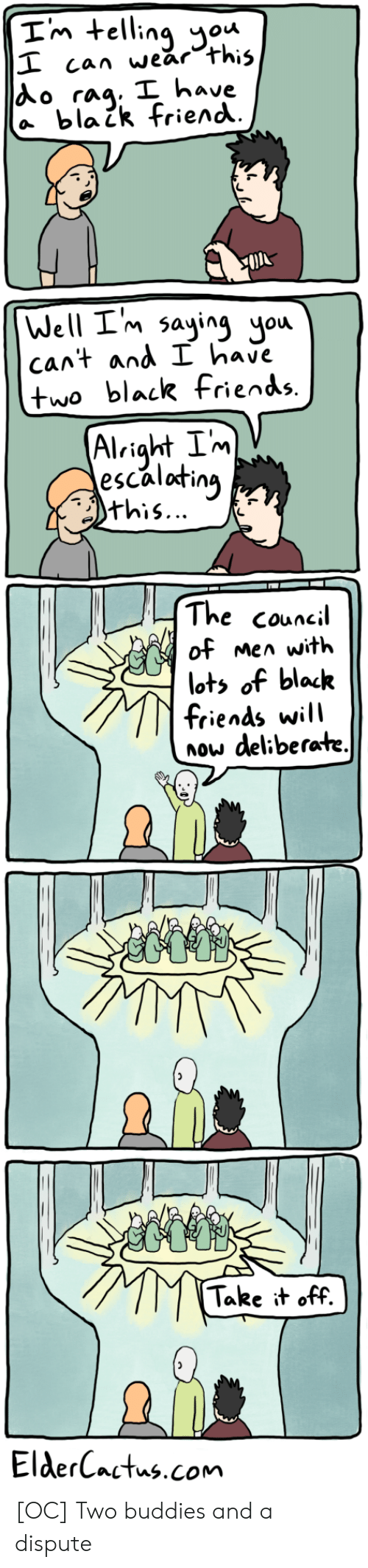 Council: Im telling ou  I can wear this  Ao rag. I have  a blaik friend  Well I'm saying you  cant and I have  two black fiends.  Alright Im  escalating  this...  The council  of men with  lots of black  friends will  now deliberate.  Take it off.  ElderCactus.com [OC] Two buddies and a dispute