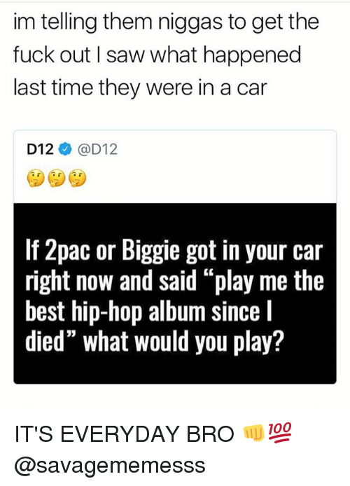 "Carli: im telling them niggas to get the  fuck out I saw what happened  last time they were in a car  D12ネ@D12  If 2pac or Biggie got in your car  right now and said ""play me the  best hip-hop album since I  died"" what would you play? IT'S EVERYDAY BRO 👊💯 @savagememesss"