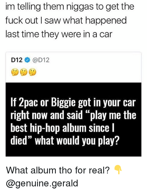 "Memes, Saw, and Best: im telling them niggas to get the  fuck out I saw what happened  last time they were in a car  D12@D12  If 2pac or Biggie got in your car  right now and said ""play me the  best hip-hop album since l  died"" what would you play? What album tho for real? 👇 @genuine.gerald"
