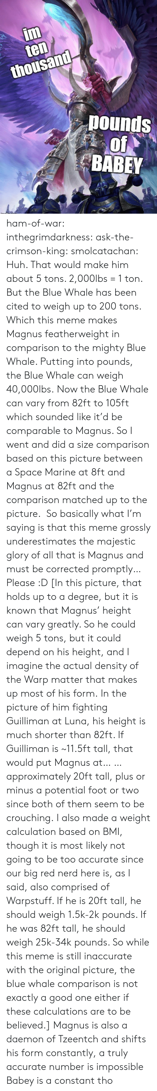 both of them: im  ten  thousand  pounds  of  BABEY ham-of-war: inthegrimdarkness:   ask-the-crimson-king:   smolcatachan:  Huh. That would make him about 5 tons. 2,000lbs = 1 ton. But the Blue Whale has been cited to weigh up to 200 tons. Which this meme makes Magnus featherweight in comparison to the mighty Blue Whale. Putting into pounds, the Blue Whale can weigh 40,000lbs. Now the Blue Whale can vary from 82ft to 105ft which sounded like it'd be comparable to Magnus. So I went and did a size comparison based on this picture between a Space Marine at 8ft and Magnus at 82ft and the comparison matched up to the picture.  So basically what I'm saying is that this meme grossly underestimates the majestic glory of all that is Magnus and must be corrected promptly…Please :D  [In this picture, that holds up to a degree, but it is known that Magnus' height can vary greatly. So he could weigh 5 tons, but it could depend on his height, and I imagine the actual density of the Warp matter that makes up most of his form. In the picture of him fighting Guilliman at Luna, his height is much shorter than 82ft. If Guilliman is ~11.5ft tall, that would put Magnus at… … approximately 20ft tall, plus or minus a potential foot or two since both of them seem to be crouching. I also made a weight calculation based on BMI, though it is most likely not going to be too accurate since our big red nerd here is, as I said, also comprised of Warpstuff. If he is 20ft tall, he should weigh 1.5k-2k pounds. If he was 82ft tall, he should weigh 25k-34k pounds. So while this meme is still inaccurate with the original picture, the blue whale comparison is not exactly a good one either if these calculations are to be believed.]   Magnus is also a daemon of Tzeentch and shifts his form constantly, a truly accurate number is impossible    Babey is a constant tho