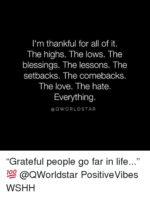 """Life, Love, and Memes: I'm thankful for all of it.  The highs. The lows. The  blessings. The lessons. The  setbacks. The comebacks.  The love. The hate.  Everything.  @QWORLDSTA R """"Grateful people go far in life..."""" 💯 @QWorldstar PositiveVibes WSHH"""