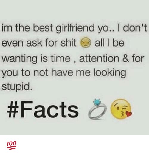 Best Girlfriend: im the best girlfriend yo.. don't  even ask for shit  all I be  wanting is time, attention & for  you to not have me looking  stupid.  💯