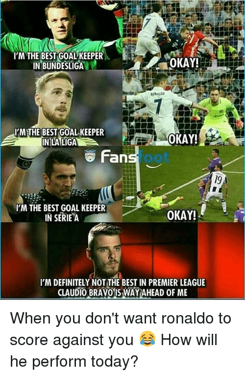 Definitely, Memes, and Premier League: IM THE BEST GOAL KEEPER  IN BUNDESLIGA  OKAY!  IMETHE BEST GOAL KEEPER  INLALIGA  OKAY!S  Fan  foot  I'M THE BEST GOAL KEEPER  IN SERIE A  OKAY!  I'M DEFINITELY NOT THE BEST IN PREMIER LEAGUE  CLAUDIO BRAVOIS WAY AHEAD OF ME When you don't want ronaldo to score against you 😂 How will he perform today?