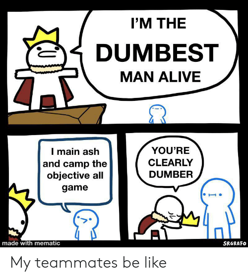 I M The Dumbest Man Alive You Re I Main Ash And Camp The Objective All Clearly Dumber Game Made With Mematic Srgrafo My Teammates Be Like Alive Meme On Awwmemes Com
