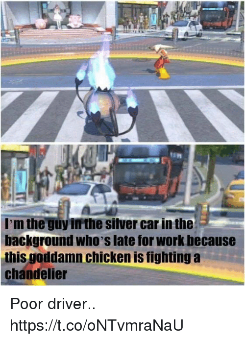 Late For Work: I'm the guy irthe silver car in the  background who's late for work because  this goddamn chicken is fighting a  chandelier Poor driver.. https://t.co/oNTvmraNaU