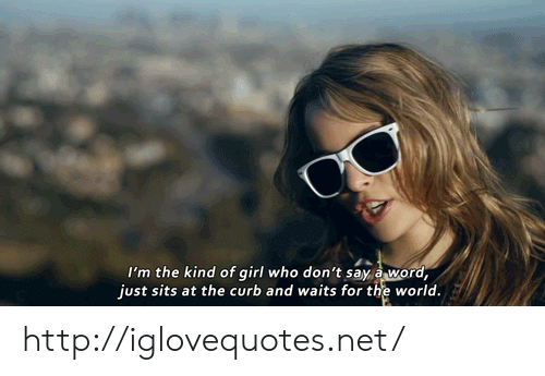 Girl, Http, and World: I'm the kind of girl who don't say  just sits at the curb and waits for the world  rd http://iglovequotes.net/
