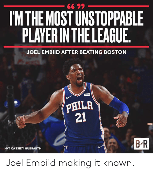 Embiid: IM THE MOST UNSTOPPABLE  PLAYER IN THE LEAGUE  JOEL EMBIID AFTER BEATING BOSTON  PHILA  21  B R  HIT CASSIDY HUBBARTH Joel Embiid making it known.