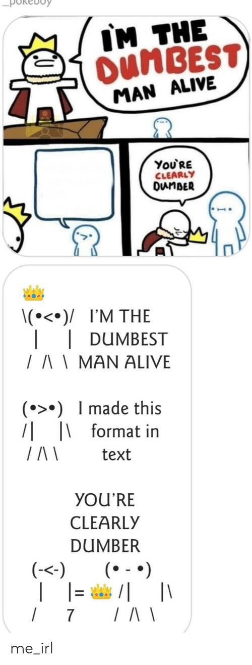 Alive, Text, and Irl: IM THE  OUMBEST  MAN ALIVE  You'RE  CLEARLY  DunBER  \(°<°)/ I'M THE  DUMBEST  /AMAN ALIVE  () Imade this  7| |format in  text  YOU'RE  CLEARLY  DUMBER  |(  (-<)  /  7 me_irl