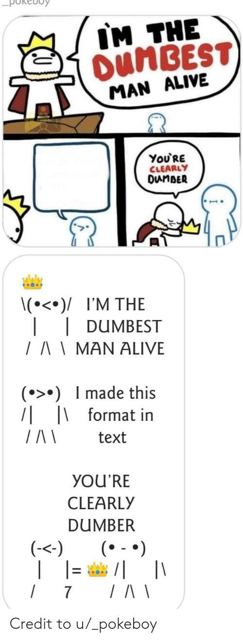 Alive, Text, and Format: IM THE  OUMBEST  MAN ALIVE  You'RE  CLEARLY  DunBER  \(°<°)/ I'M THE  DUMBEST  /AMAN ALIVE  () Imade this  7| |format in  text  YOU'RE  CLEARLY  DUMBER  |(  (-<)  /  7 Credit to u/_pokeboy
