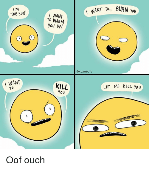 Memes, 🤖, and Sun: I'M  THE SUN!  WNT T.BURN ou  I WANT  TO WARM  You UP  @ADAMTOTS  I WANT  KILL  You  LET ME KILL You Oof ouch
