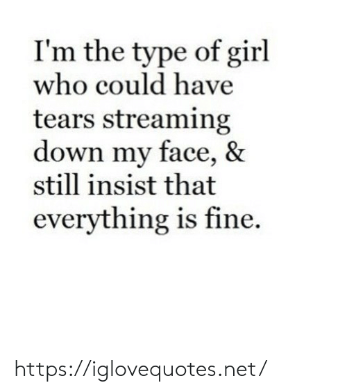 Girl, Net, and Who: I'm the type of girl  who could have  tears streaming  down my face, &  still insist that  everything is fine. https://iglovequotes.net/