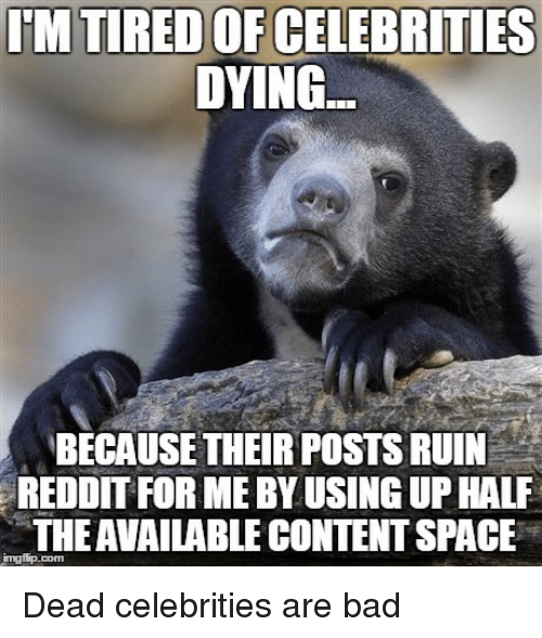 dead celebrities: IM TIRED OF CELEBRITIES  DYING  BECAUSE THEIRPOSTS RUIN  REDDIT FOR MEBYUSINGUP HALF  THEAVAILABLE CONTENTSPACE Dead celebrities are bad