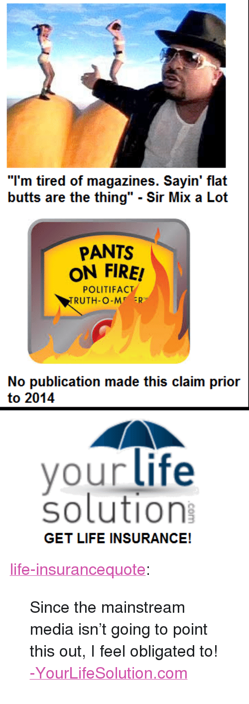 """Sir Mix a Lot: """"I'm tired of magazines. Sayin' flat  butts are the thing"""" - Sir Mix a Lot  PANTS  ON FIRE!  POLITIFACT  RUTH-O-M ER  No publication made this claim prior  to 2014  your life  solution  GET LIFE INSURANCE! <p><a href=""""http://life-insurancequote.tumblr.com/post/156834805055/since-the-mainstream-media-isnt-going-to-point"""" class=""""tumblr_blog"""">life-insurancequote</a>:</p><blockquote> <p>Since the mainstream media isn't going to point this out, I feel obligated to!</p> <p><a href=""""http://YourLifeSolution.com"""">-YourLifeSolution.com</a><br/></p> </blockquote>"""