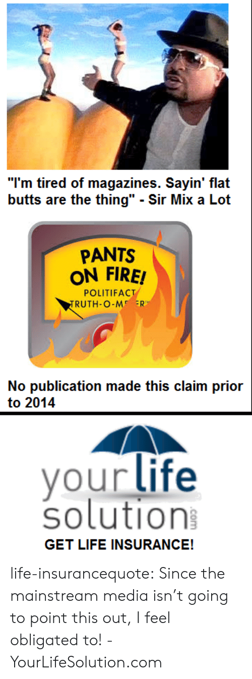 """Sir Mix a Lot: """"I'm tired of magazines. Sayin' flat  butts are the thing"""" - Sir Mix a Lot  PANTS  ON FIRE!  POLITIFACT  RUTH-O-M ER  No publication made this claim prior  to 2014  your life  solution  GET LIFE INSURANCE! life-insurancequote: Since the mainstream media isn't going to point this out, I feel obligated to! -YourLifeSolution.com"""