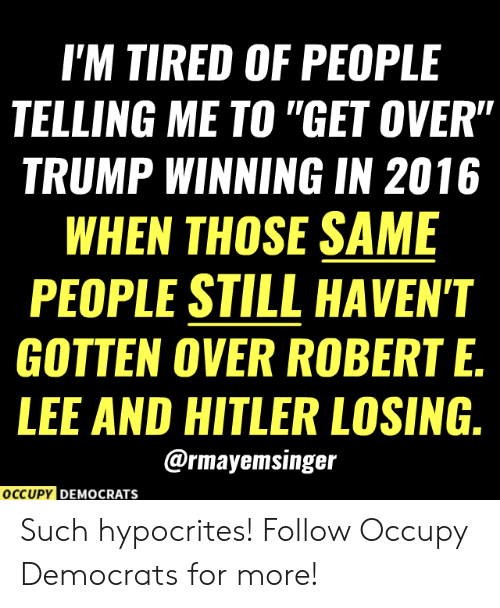 """Occupy Democrats: I'M TIRED OF PEOPLE  TELLING ME TO """"GET OVER""""  TRUMP WINNING IN 2016  WHEN THOSE SAME  PEOPLE STILL HAVEN'T  GOTTEN OVER ROBERT E.  LEE AND HITLER LOSING.  @rmayemsinger  OCCUPY DEMOCRATS Such hypocrites!  Follow Occupy Democrats for more!"""