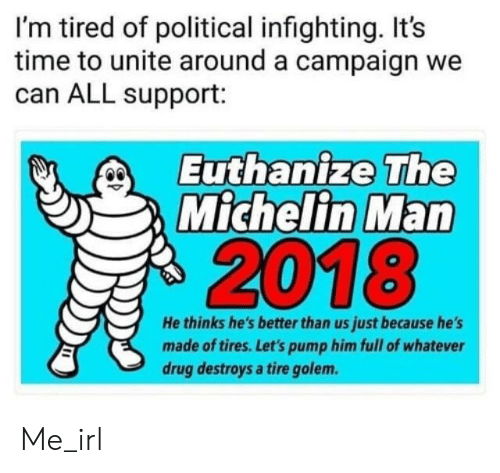 Time, Irl, and Drug: I'm tired of political infighting. It's  time to unite around a campaign we  can ALL support:  Euthanize The  Michelin Man  2018  He thinks he's better than us just because he's  made of tires. Let's pump him full of whatever  drug destroys a tire golem. Me_irl