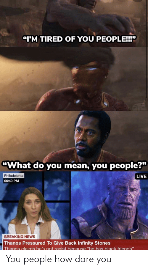 "Philadelphia: ""I'M TIRED OF YOU PEOPLE!!!""  ""What do you mean, you people?""  Philadelphia  LIVE  06:40 PM  BREAKING NEWS  Thanos Pressured To Give Back Infinity Stones  Thanos claims he's not racist because ""he has black friends"" You people how dare you"