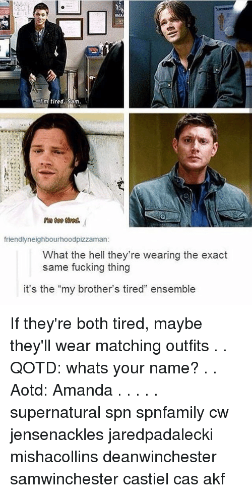 "Fucking, Memes, and Supernatural: Im tired, Sam  friendlyneighbourhoodpizzaman:  What the hell they're wearing the exact  same fucking thing  it's the ""my brother's tired"" ensemble If they're both tired, maybe they'll wear matching outfits . . QOTD: whats your name? . . Aotd: Amanda . . . . . supernatural spn spnfamily cw jensenackles jaredpadalecki mishacollins deanwinchester samwinchester castiel cas akf"